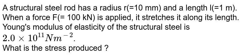 A structural steel rod has a radius r(=10 mm) and a length l(=1 m). When a force F(= 100 kN) is applied, it stretches it along its length. Young's modulus of elasticity of the structural steel is `2.0xx10^(11) Nm^(-2)`. <br> What is the stress produced ?