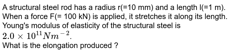 A structural steel rod has a radius r(=10 mm) and a length l(=1 m). When a force F(= 100 kN) is applied, it stretches it along its length. Young's modulus of elasticity of the structural steel is `2.0xx10^(11) Nm^(-2)`. <br> What is the elongation produced ?