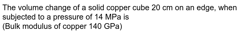 The volume change of a solid copper cube 20 cm on an edge, when subjected to a pressure of 14 MPa is  <br> (Bulk modulus of copper 140 GPa)