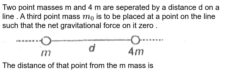 """Two point  masses m and 4 m are seperated by a distance  d on a line . A third  point  mass `m_(0)` is to  be placed  at a point  on the line  such that  the net gravitational  force on it zero . <br> <img src=""""https://d10lpgp6xz60nq.cloudfront.net/physics_images/AAK_P3_NEET_PHY_SP3_C08_E03_010_Q01.png"""" width=""""80%""""> <br> The distance  of that point from the m mass is"""