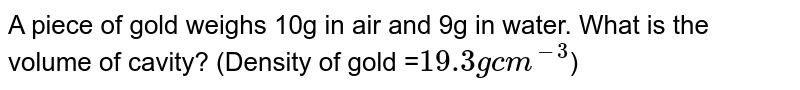 A piece of gold weighs 10g in air and 9g in water. What is the volume of cavity? (Density of gold =`19.3 g cm^(-3)`)