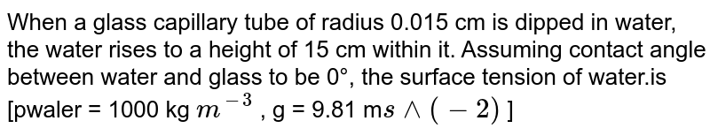 When a glass capillary tube of radius 0.015 cm is dipped in water, the water rises to a height of 15 cm within it. Assuming contact angle between water and glass to be 0°, the surface tension of water.is [pwaler = 1000 kg `m^(-3)` , g = 9.81 m`s^^(-2)` ]