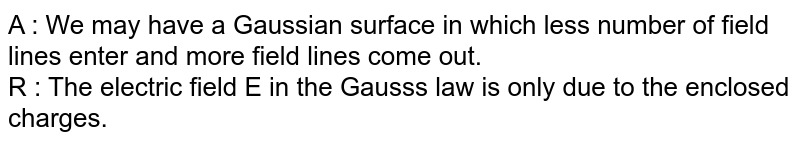 A : We may have a Gaussian surface in which less number of field lines enter and more field lines come out. <br> R : The electric field E in the Gauss's law is only due to the enclosed charges.