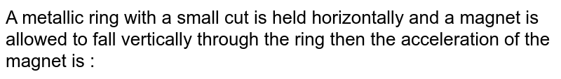 A metallic ring with a small cut is held horizontally and a magnet is allowed to fall vertically through the  ring then the acceleration of the magnet is :