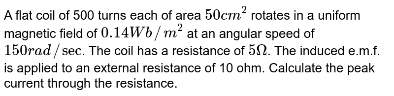 A flat coil of 500 turns each of area `50 cm^(2)` rotates in a uniform magnetic field of `0.14 Wb//m^(2)` at an angular speed of `150 rad//sec`. The coil has a resistance of `5 Omega`. The induced e.m.f. is applied to an external resistance of 10 ohm. Calculate the peak current through the resistance.