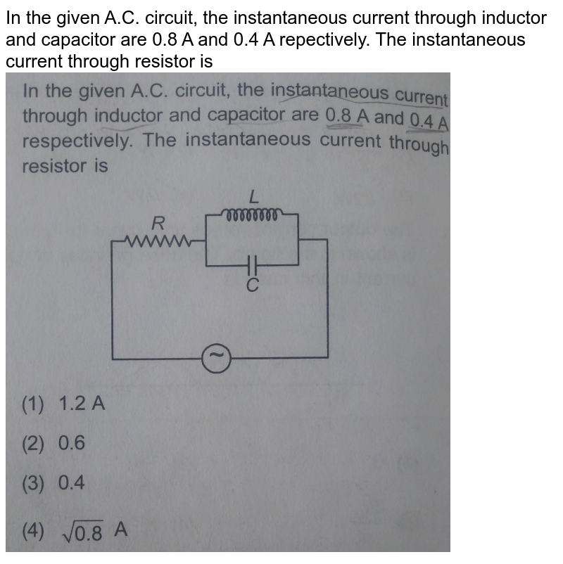 """In the given A.C. circuit, the instantaneous current through inductor and capacitor are 0.8 A and 0.4 A repectively. The instantaneous current through resistor is <br> <img src=""""https://hi-static.z-dn.net/files/dfd/deef046af7baddca8dc9a469320190d5.jpg"""" width=""""80%"""">"""