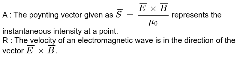 A : The poynting vector given as `bar(S) = (bar(E ) xx bar( B))/(mu_0)` represents the instantaneous intensity at a point. <br> R : The velocity of an electromagnetic wave is in  the direction of the vector `bar( E) xx bar (B)`.
