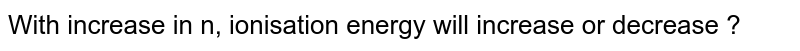 With increase in n, ionisation energy will increase or decrease ?
