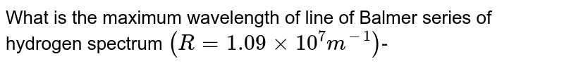 What is the maximum wavelength of line of Balmer series of hydrogen spectrum `(R=1.09xx10^(7)m^(-1))`-