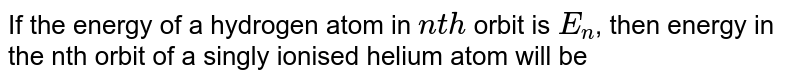 If the energy of a hydrogen atom in `nth` orbit is `E_(n)`, then energy in the nth orbit of a singly ionised helium atom will be