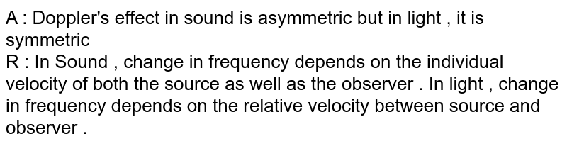 A : Doppler's effect in sound is asymmetric  but in light , it is symmetric  <br> R : In Sound , change in frequency depends on the individual velocity of both the source as well as  the observer . In light , change in frequency depends on the  relative  velocity between source  and observer .