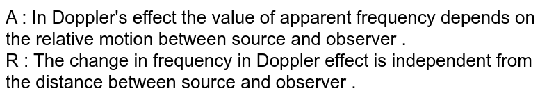 A : In Doppler's  effect the value of apparent frequency depends  on the relative  motion between source  and observer .  <br> R : The change  in frequency in Doppler effect is independent from the distance between source  and observer .