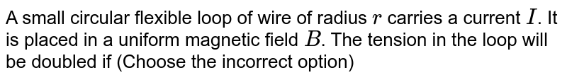 A small circular flexible loop of wire of radius `r` carries a current `I`. It is placed in a uniform magnetic field `B`. The tension in the loop will be doubled if (Choose the incorrect option)