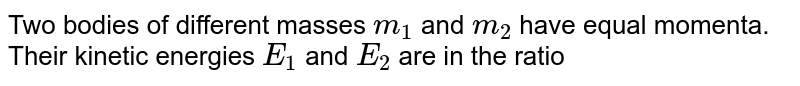 Two bodies of different masses `m_(1)` and `m_(2)` have equal momenta. Their kinetic energies `E_(1)` and `E_(2)` are in the ratio