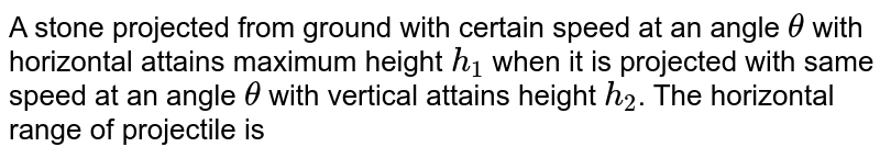 A stone projected from ground with certain speed at an angle `theta` with horizontal attains maximum height `h_(1)` when it is projected with same speed at an angle `theta` with vertical attains height `h_(2)`. The horizontal range of projectile is