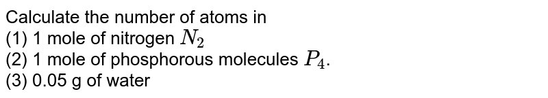Calculate the number of atoms in <br> (1) 1 mole of nitrogen `N_(2)`  <br> (2) 1 mole of phosphorous molecules `P_(4)`.  <br> (3) 0.05 g of water