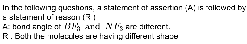 In the following questions, a statement of assertion (A) is followed by a statement of reason (R ) <br> A: bond angle of `BF_(3) and NF_(3)` are different. <br> R : Both the molecules are having different shape