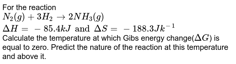 For the reaction <br> `N_(2)(g) + 3 H_(2) rightarrow 2NH_(3)(g) `<br> `Delta H = -85.4 kJ and Delta S = - 188.3 Jk^(-1)` <br> Calculate the temperature at which Gibs energy change(`Delta G`) is equal to zero. Predict the nature of the reaction at this temperature and above it.
