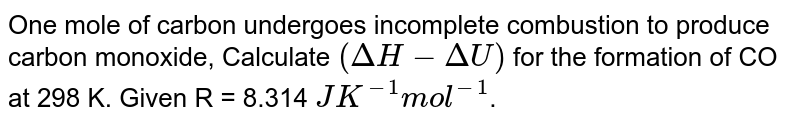 One mole of carbon undergoes incomplete combustion to produce carbon monoxide, Calculate `(Delta H - Delta U)` for the formation of CO at 298 K. Given R =  8.314 `JK^(-1) mol^(-1)`.