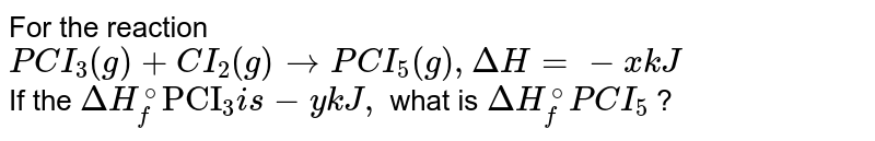 """For the reaction <br> `PCI _(3) (g) + CI_(2)(g) rightarrow PCI_(5)(g), Delta H = -x kJ` <br> If the `Delta H_(f)^(@)""""PCI""""_(3) is -y kJ, ` what is `Delta H_(f)^(@)PCI_(5)` ?"""