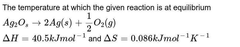 The temperature at which the given reaction is at equilibrium `Ag_(2)O_(s) rightarrow 2Ag(s) + 1/2 O_(2)(g)` <br> `Delta H = 40.5 kJ mol^(-1)` and `DeltaS= 0.086 k J mol^(-1) K^(-1)`