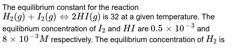 The equilibrium constant for the reaction `H_(2)(g)+I_(2)(g)hArr 2HI(g)` is 32 at a given temperature. The equilibrium concentration of `I_(2)` and `HI` are `0.5xx10^(-3)` and `8xx10^(-3)M` respectively. The equilibrium concentration of `H_(2)` is