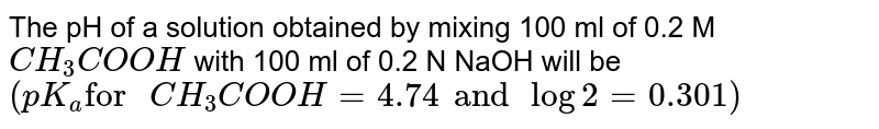 """The pH of a solution obtained by mixing 100 ml of 0.2 M `CH_3COOH` with 100 ml of 0.2 N NaOH will be <br> `(pK_a """"for """" CH_3COOH=4.74 and log 2 =0.301)`"""