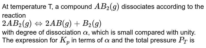 At temperature T, a compound `AB_(2)(g)` dissociates according to the reaction <br> `2AB_(2)(g)hArr2AB(g)+B_(2)(g)` <br> with degree of dissociation `alpha`, which is small compared with unity. The expression for `K_(p)` in terms of `alpha` and the total pressure `P_(T)` is