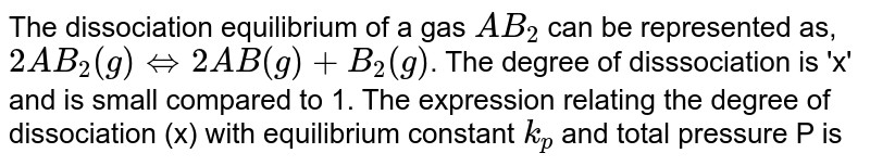 The dissociation equilibrium of a gas `AB_2` can be represented as, `2AB_2(g) hArr 2AB (g) +B_2(g)`. The degree of disssociation is 'x' and is small compared to 1. The expression relating the degree of dissociation (x) with equilibrium constant `k_p` and total pressure P is