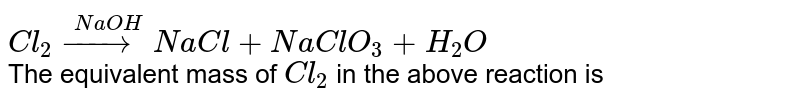 `Cl_(2) overset(NaOH)(rarr)NaCl+NaClO_(3)+H_(2)O` <br> The equivalent mass of `Cl_(2)` in the above reaction is