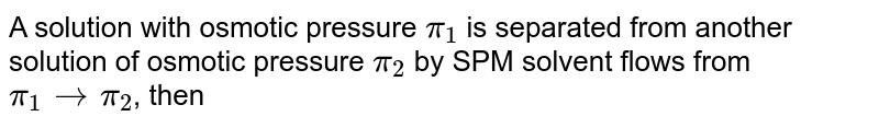 A solution with osmotic pressure `pi_(1)` is separated from another solution of osmotic pressure `pi_(2)` by SPM solvent flows from `pi_(1) to pi_(2)`, then