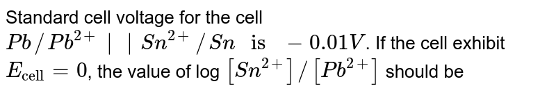 """Standard cell voltage for the cell `Pb//Pb^(2+)  Sn^(2+)//Sn """" is """" -0.01V`. If the cell exhibit `E_(""""cell"""") = 0`, the value of log `[Sn^(2+)]//[Pb^(2+)]` should be"""