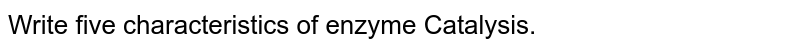 Write five characteristics of enzyme Catalysis.