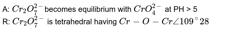 A: `Cr_(2)O_(7)^(2-)`becomes equilibrium with `CrO_(4)^(2-)` at PH > 5<br> R: `Cr_(2)O_(7)^(2-)` is tetrahedral having `Cr -O- Cr angle109^(@)28`