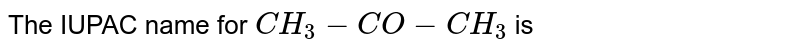 The IUPAC name for `CH_3-CO−CH_3`  is