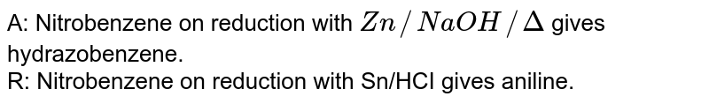 A: Nitrobenzene on reduction with `Zn//NaOH//Delta` gives hydrazobenzene.<br> R: Nitrobenzene on reduction with Sn/HCI gives aniline.