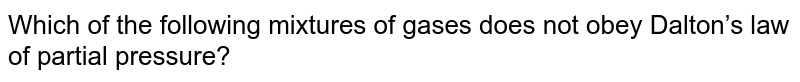 Which of the following mixtures of gases does not obey Dalton's law of partial pressure?