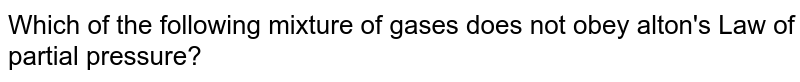 Which of the following mixture of gases does not obey alton's Law of partial pressure?