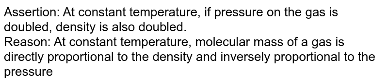 Assertion: At constant temperature, if pressure on the gas is doubled, density is also doubled. <br> Reason: At constant temperature, molecular mass of a gas is directly proportional to the density and inversely proportional to the pressure
