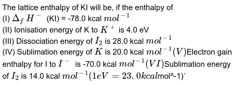 The lattice enthalpy of KI will be, if the enthalpy of <br>(I) `Delta_f` `H^-` (KI) = -78.0 kcal `mol^-1` <br>(II) Ionisation energy of K to `K^+` is 4.0 eV  <br>(III) Dissociation energy of `I_2` is 28.0 kcal `mol^-1` <br>(IV) Sublimation energy of `K` is 20.0 kcal `mol^-1 <br> (V) `Electron gain enthalpy for I to `I^-` is -70.0 kcal `mol^-1 <br>  (VI) `Sublimation energy of `I_2` is 14.0 kcal `mol^-1 (1 eV =23. 0 kcal `mol^-1)`