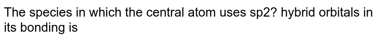 The species in which the central atom uses sp2? hybrid orbitals in its bonding is