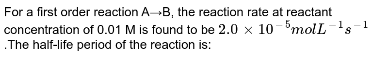For a first order reaction A→B, the reaction rate at reactant concentration of 0.01 M is found to be `2.0×10^(−5)molL^(−1)s^(−1)`.The half-life period of the reaction is: