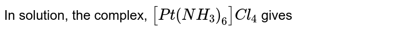 In solution, the complex, `[Pt(NH_3)_6]Cl_4` gives