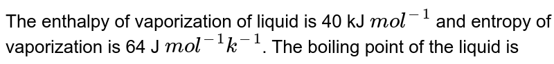 The enthalpy of vaporization of liquid is 40 kJ `mol^(−1)`   and entropy of vaporization is 64 J `mol^(−1)k^(−1)`. The boiling point of the liquid is