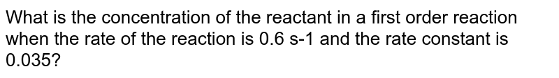 What is the concentration of the reactant in a first order reaction when the rate of the reaction is 0.6 s-1 and the rate constant is 0.035?