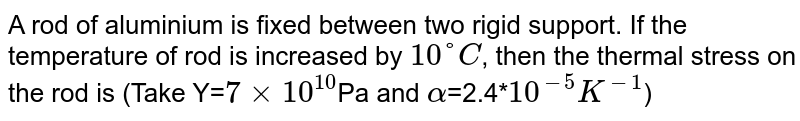 A rod of aluminium is fixed between two rigid support. If the temperature of rod is increased by `10°C`, then the thermal stress on the rod is (Take Y=`7×10^10 `Pa and `alpha`=2.4*`10^-5 K^-1`)