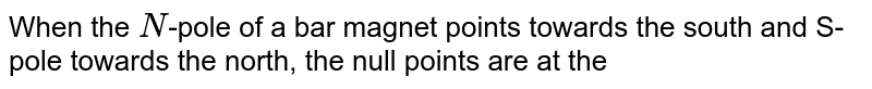 When the `N`-pole of a bar magnet points towards the south and S-pole towards the north, the null points are at the