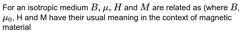 For an isotropic medium `B, mu, H` and `M` are related as (where `B`, `mu_(0)`, H and M have their usual meaning in the context of magnetic material