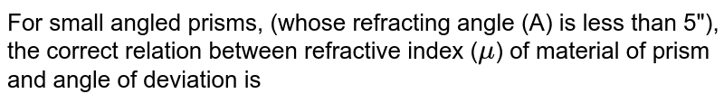 """For small angled prisms, (whose refracting angle (A) is less than 5""""), the correct relation between refractive index (`mu`) of material of prism and angle of deviation is"""