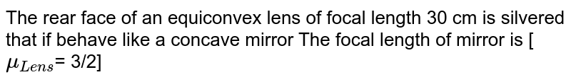 The rear face of an equiconvex lens of focal length 30 cm is silvered that if behave like a concave mirror The focal length of mirror is [`mu_(Lens) `= 3/2]